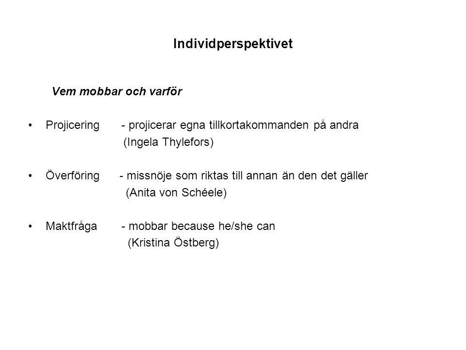Individperspektivet Vem mobbar och varför Projicering - projicerar egna tillkortakommanden på andra (Ingela Thylefors) Överföring - missnöje som riktas till annan än den det gäller (Anita von Schéele) Maktfråga - mobbar because he/she can (Kristina Östberg)