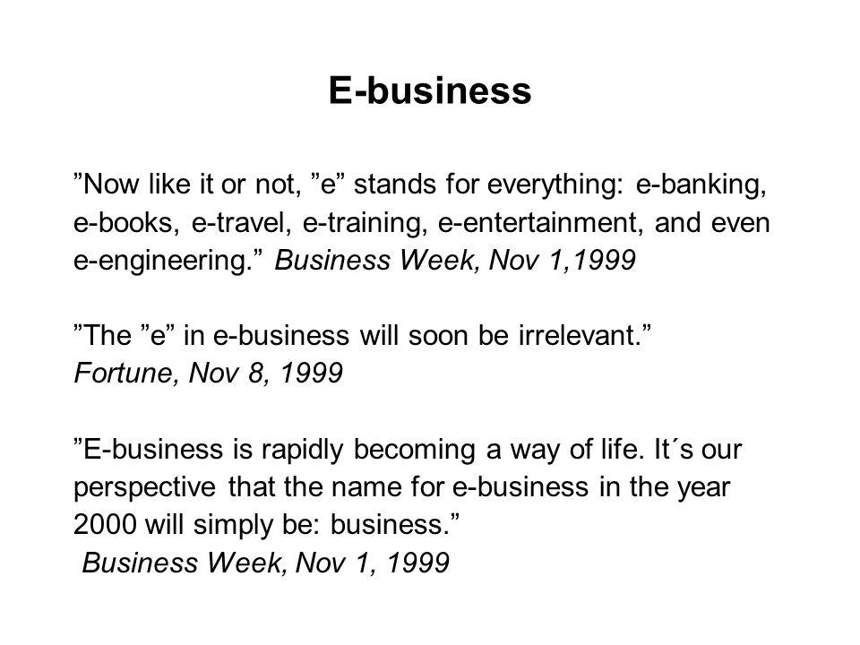 "E-business ""Now like it or not, ""e"" stands for everything: e-banking, e-books, e-travel, e-training, e-entertainment, and even e-engineering."" Busines"