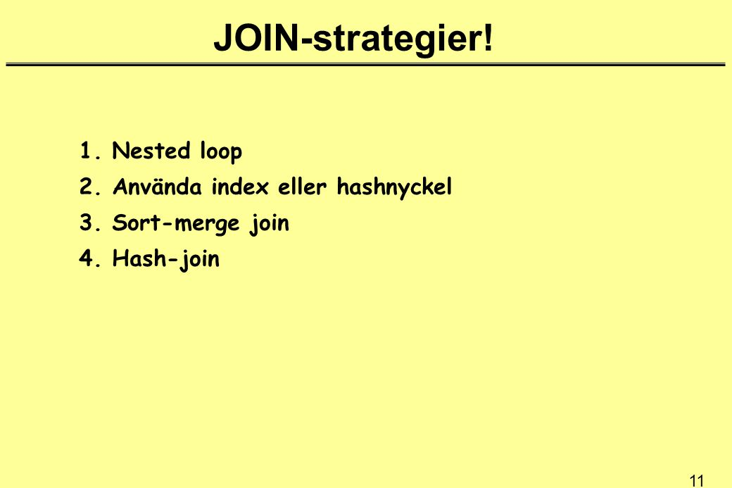 11 JOIN-strategier. 1. Nested loop 2. Använda index eller hashnyckel 3.