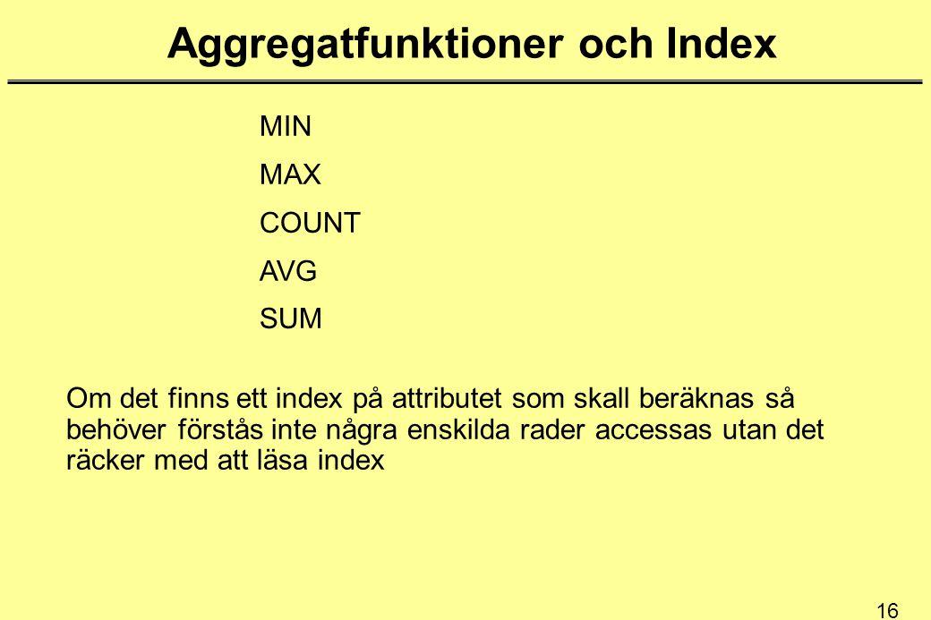 16 Aggregatfunktioner och Index MIN MAX COUNT AVG SUM Om det finns ett index på attributet som skall beräknas så behöver förstås inte några enskilda rader accessas utan det räcker med att läsa index