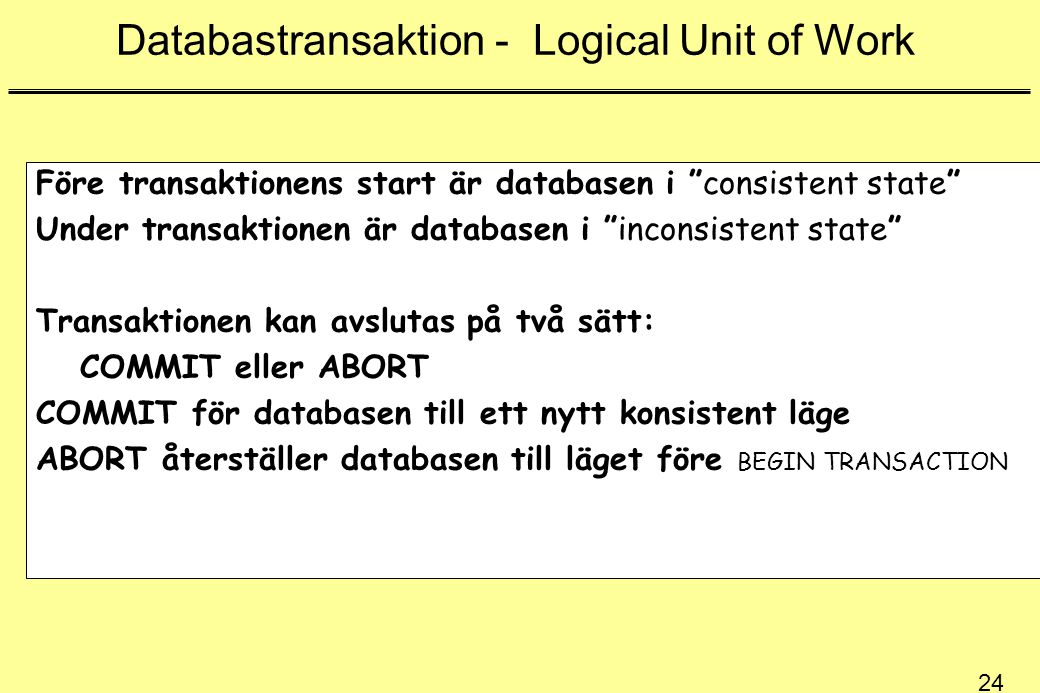 24 Databastransaktion - Logical Unit of Work Före transaktionens start är databasen i consistent state Under transaktionen är databasen i inconsistent state Transaktionen kan avslutas på två sätt: COMMIT eller ABORT COMMIT för databasen till ett nytt konsistent läge ABORT återställer databasen till läget före BEGIN TRANSACTION
