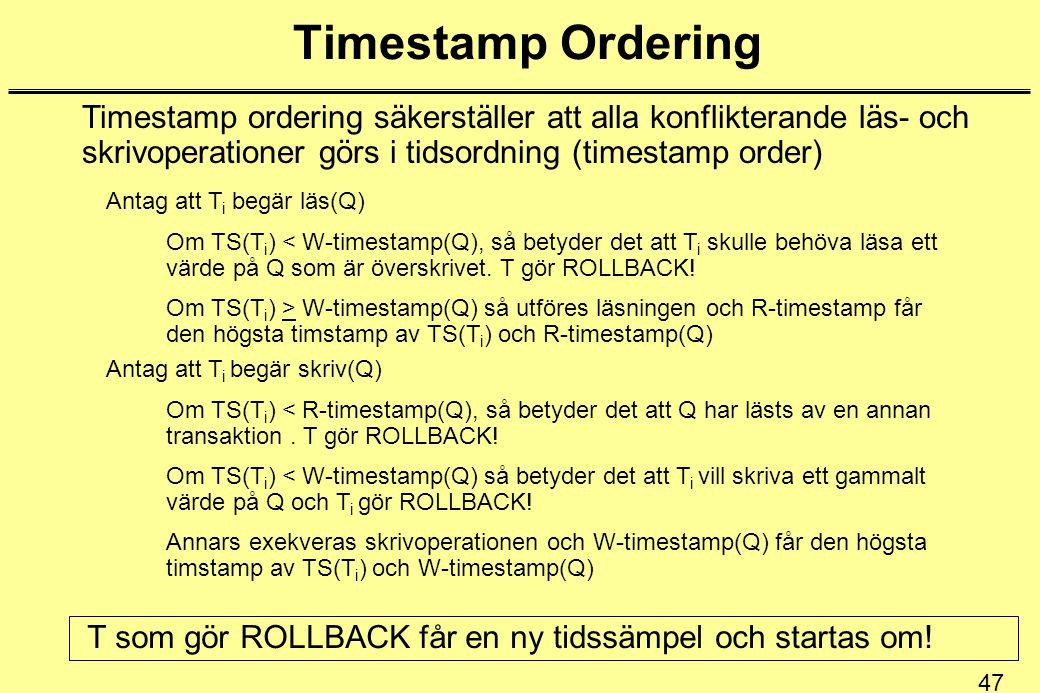 47 Timestamp Ordering Timestamp ordering säkerställer att alla konflikterande läs- och skrivoperationer görs i tidsordning (timestamp order) Antag att T i begär läs(Q) Om TS(T i ) < W-timestamp(Q), så betyder det att T i skulle behöva läsa ett värde på Q som är överskrivet.