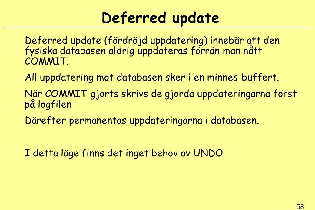 58 Deferred update Deferred update (fördröjd uppdatering) innebär att den fysiska databasen aldrig uppdateras förrän man nått COMMIT.