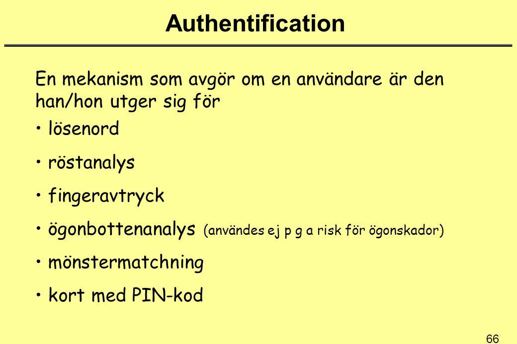 66 Authentification En mekanism som avgör om en användare är den han/hon utger sig för lösenord röstanalys fingeravtryck ögonbottenanalys (användes ej p g a risk för ögonskador) mönstermatchning kort med PIN-kod