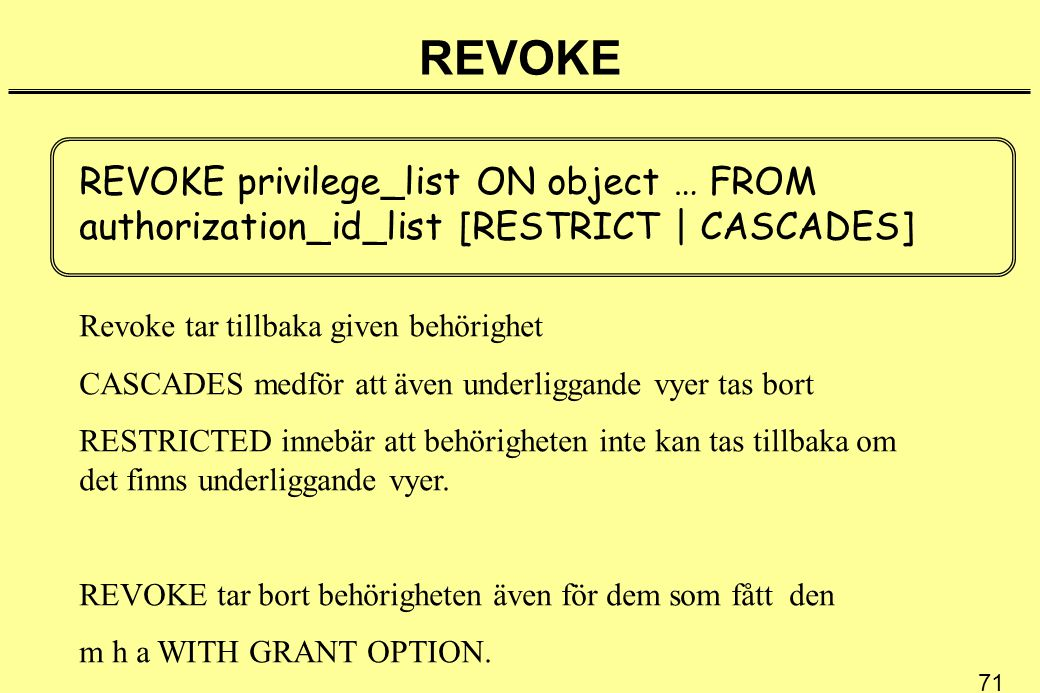 71 REVOKE REVOKE privilege_list ON object … FROM authorization_id_list [RESTRICT | CASCADES] Revoke tar tillbaka given behörighet CASCADES medför att