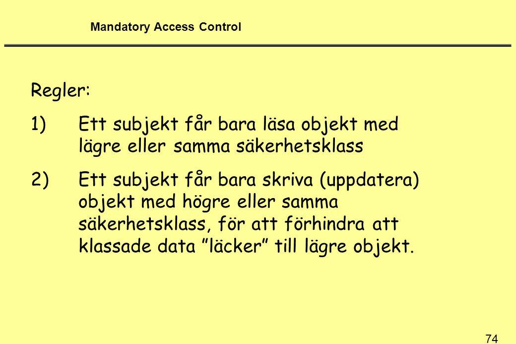 74 Mandatory Access Control Regler: 1)Ett subjekt får bara läsa objekt med lägre eller samma säkerhetsklass 2)Ett subjekt får bara skriva (uppdatera) objekt med högre eller samma säkerhetsklass, för att förhindra att klassade data läcker till lägre objekt.
