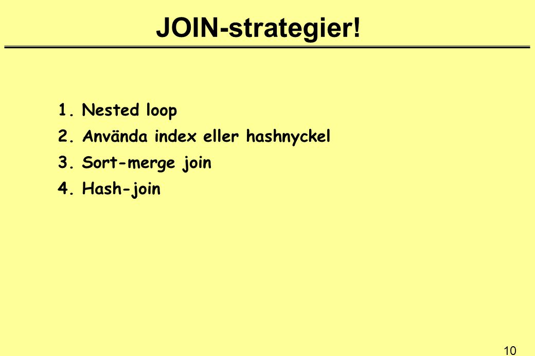 10 JOIN-strategier! 1. Nested loop 2. Använda index eller hashnyckel 3. Sort-merge join 4. Hash-join