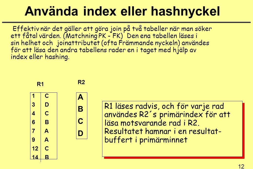 12 Använda index eller hashnyckel Effektiv när det gäller att göra join på två tabeller när man söker ett fåtal värden. (Matchning PK - FK) Den ena ta