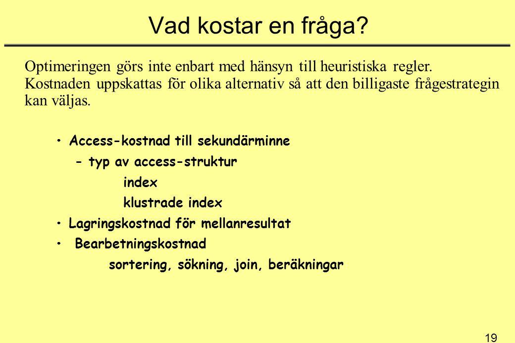 19 Vad kostar en fråga? Access-kostnad till sekundärminne - typ av access-struktur index klustrade index Lagringskostnad för mellanresultat Bearbetnin