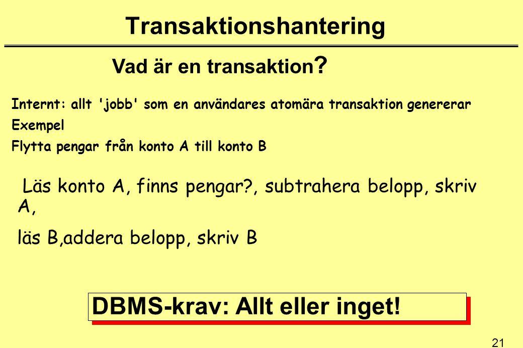21 Transaktionshantering Vad är en transaktion ? Internt: allt 'jobb' som en användares atomära transaktion genererar Exempel Flytta pengar från konto