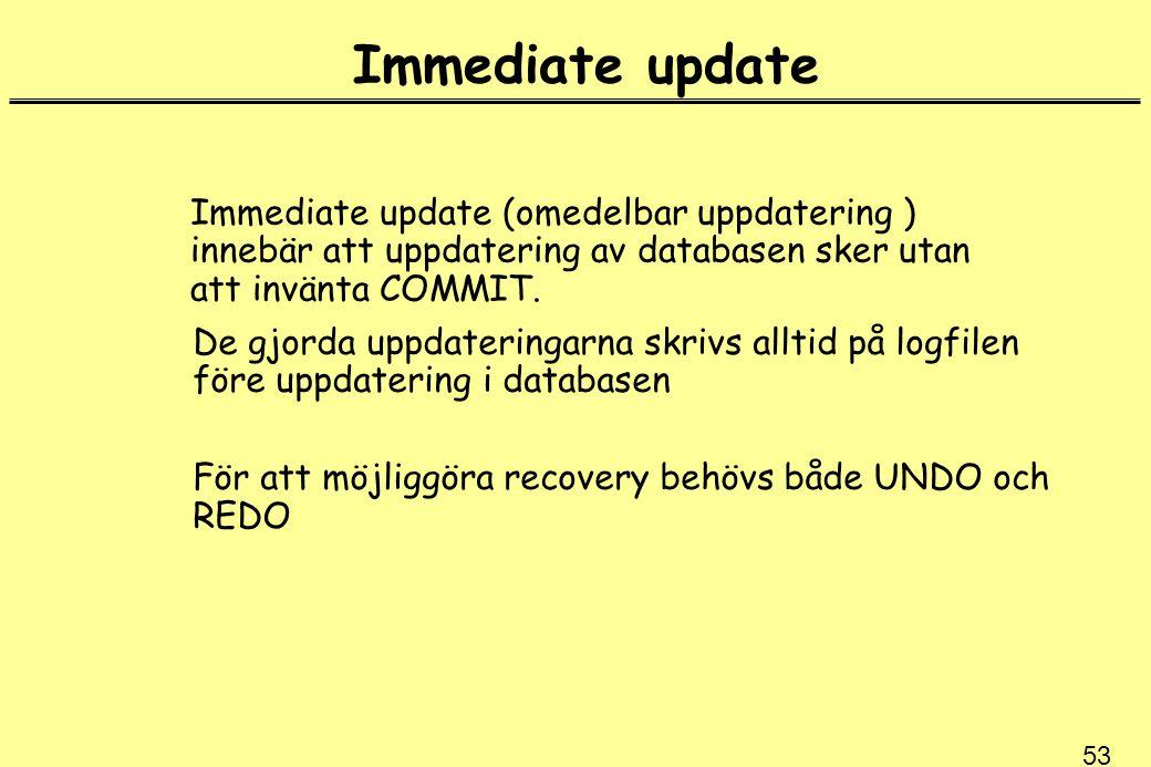 53 Immediate update Immediate update (omedelbar uppdatering ) innebär att uppdatering av databasen sker utan att invänta COMMIT. De gjorda uppdatering