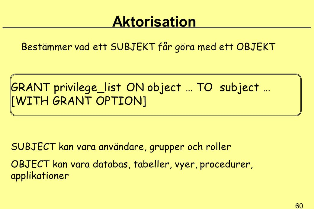 60 Aktorisation Bestämmer vad ett SUBJEKT får göra med ett OBJEKT GRANT privilege_list ON object … TO subject … [WITH GRANT OPTION] SUBJECT kan vara a