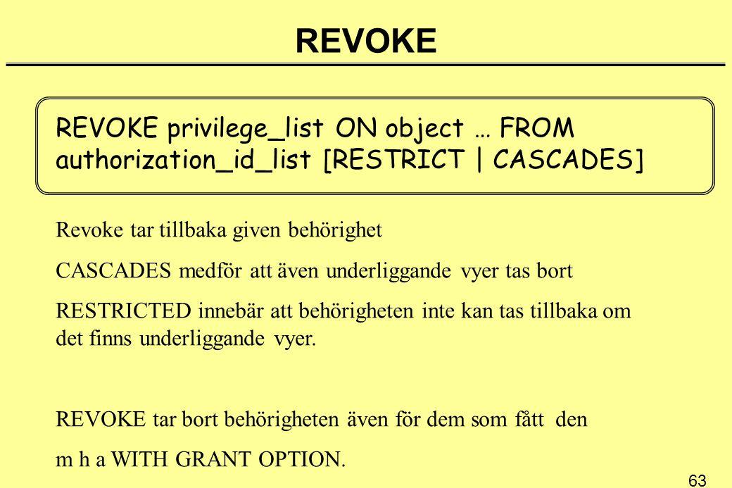 63 REVOKE REVOKE privilege_list ON object … FROM authorization_id_list [RESTRICT | CASCADES] Revoke tar tillbaka given behörighet CASCADES medför att