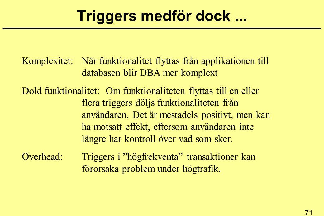 71 Triggers medför dock... Komplexitet: När funktionalitet flyttas från applikationen till databasen blir DBA mer komplext Dold funktionalitet: Om fun