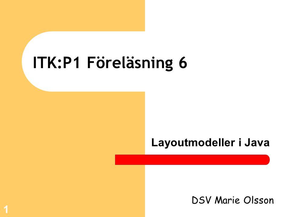 1 ITK:P1 Föreläsning 6 Layoutmodeller i Java DSV Marie Olsson