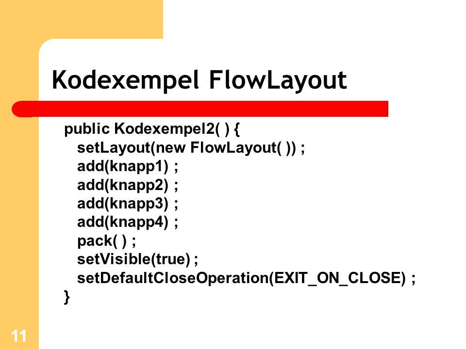 11 Kodexempel FlowLayout public Kodexempel2( ) { setLayout(new FlowLayout( )) ; add(knapp1) ; add(knapp2) ; add(knapp3) ; add(knapp4) ; pack( ) ; setVisible(true) ; setDefaultCloseOperation(EXIT_ON_CLOSE) ; }