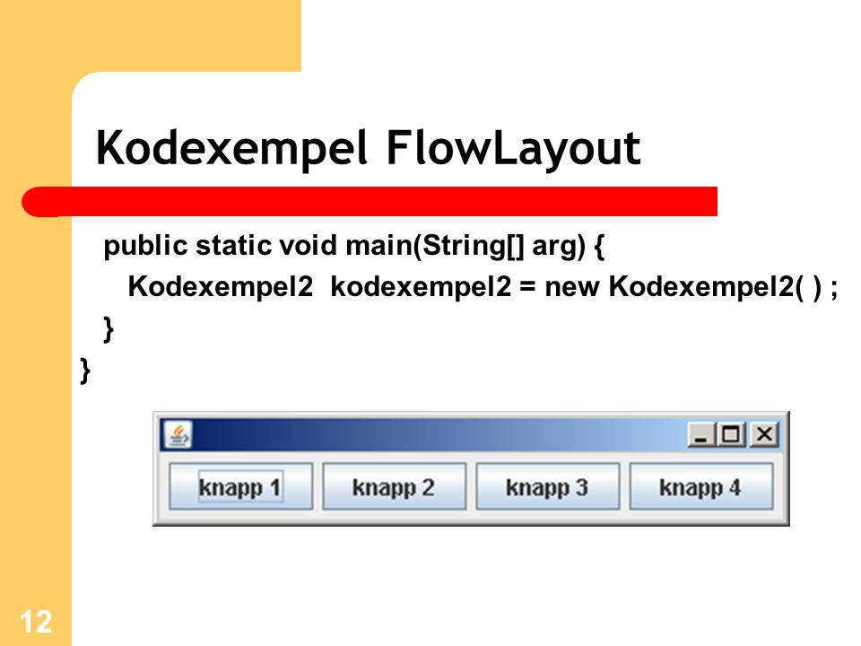 12 Kodexempel FlowLayout public static void main(String[] arg) { Kodexempel2 kodexempel2 = new Kodexempel2( ) ; } }