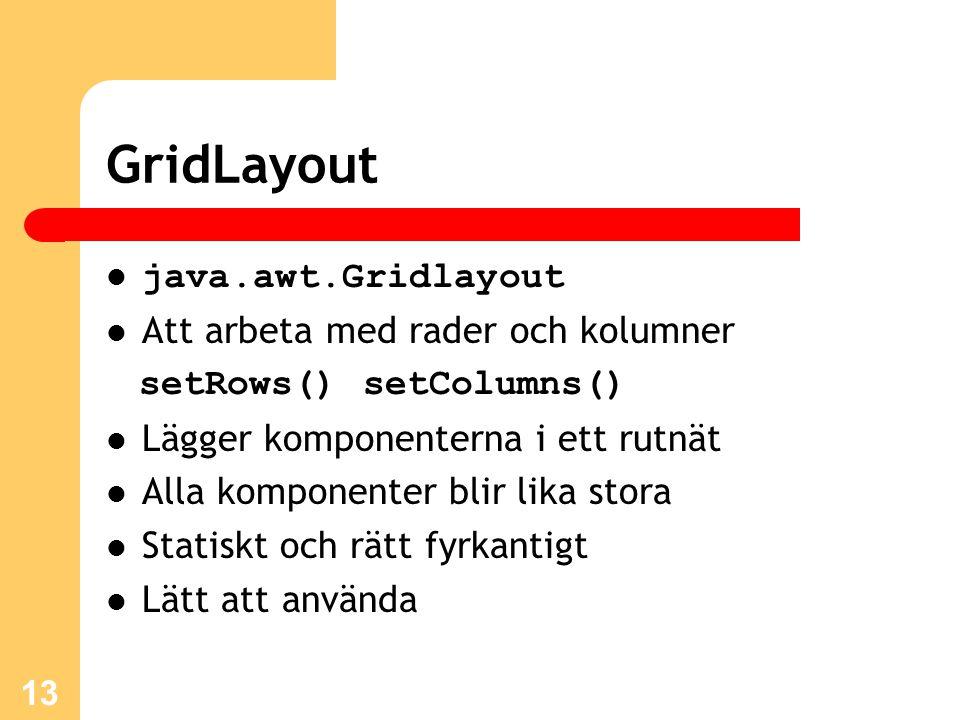 13 GridLayout java.awt.Gridlayout Att arbeta med rader och kolumner setRows() setColumns() Lägger komponenterna i ett rutnät Alla komponenter blir lika stora Statiskt och rätt fyrkantigt Lätt att använda