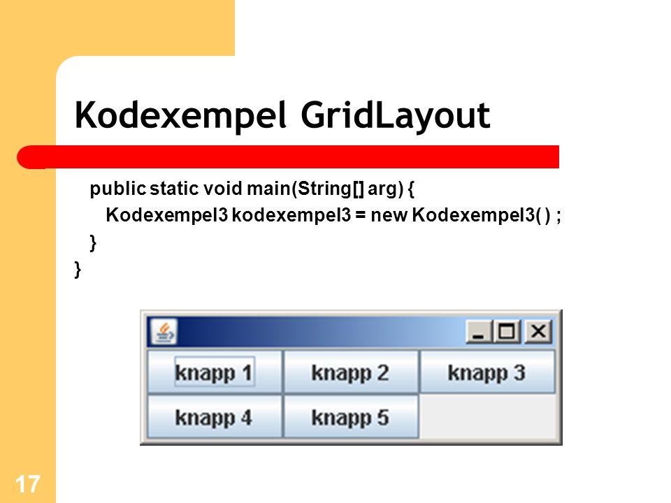 17 Kodexempel GridLayout public static void main(String[] arg) { Kodexempel3 kodexempel3 = new Kodexempel3( ) ; }