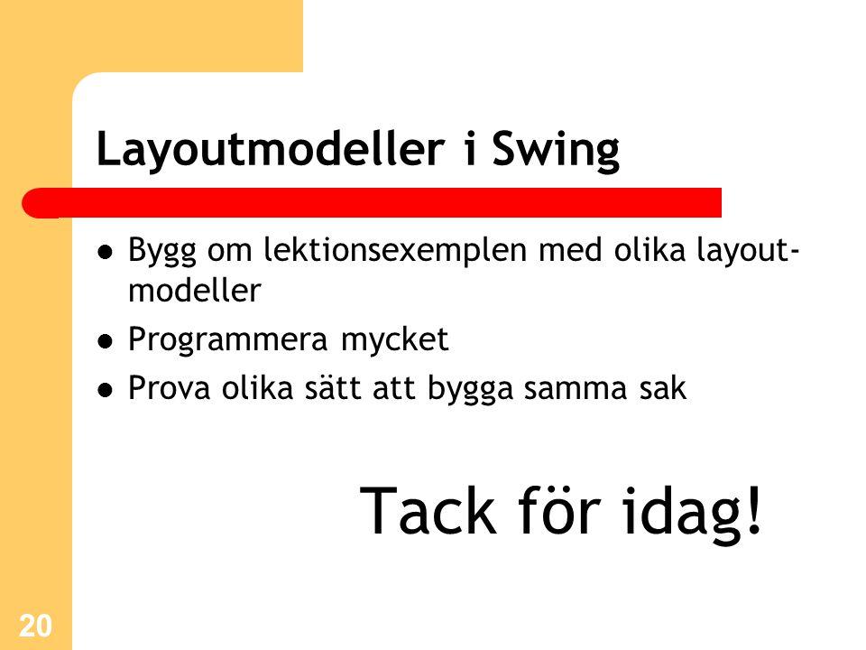 20 Layoutmodeller i Swing Bygg om lektionsexemplen med olika layout- modeller Programmera mycket Prova olika sätt att bygga samma sak Tack för idag!