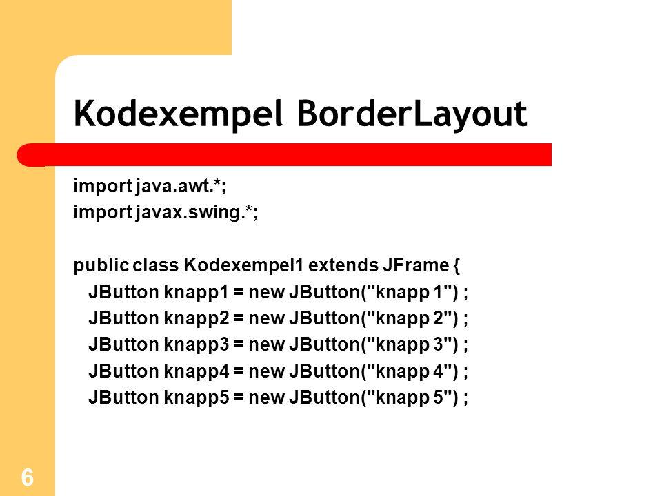 6 Kodexempel BorderLayout import java.awt.*; import javax.swing.*; public class Kodexempel1 extends JFrame { JButton knapp1 = new JButton( knapp 1 ) ; JButton knapp2 = new JButton( knapp 2 ) ; JButton knapp3 = new JButton( knapp 3 ) ; JButton knapp4 = new JButton( knapp 4 ) ; JButton knapp5 = new JButton( knapp 5 ) ;