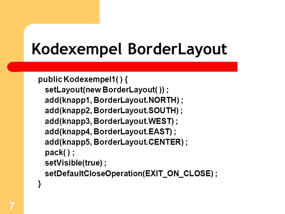 7 Kodexempel BorderLayout public Kodexempel1( ) { setLayout(new BorderLayout( )) ; add(knapp1, BorderLayout.NORTH) ; add(knapp2, BorderLayout.SOUTH) ; add(knapp3, BorderLayout.WEST) ; add(knapp4, BorderLayout.EAST) ; add(knapp5, BorderLayout.CENTER) ; pack( ) ; setVisible(true) ; setDefaultCloseOperation(EXIT_ON_CLOSE) ; }
