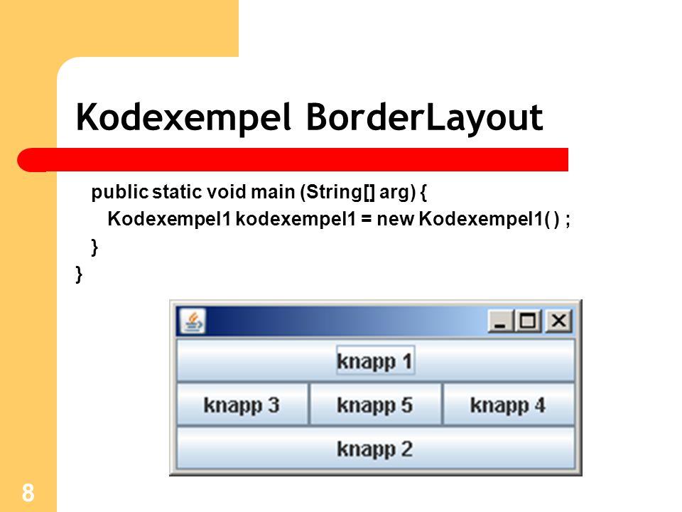 8 Kodexempel BorderLayout public static void main (String[] arg) { Kodexempel1 kodexempel1 = new Kodexempel1( ) ; }