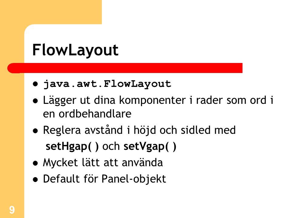9 FlowLayout java.awt.FlowLayout Lägger ut dina komponenter i rader som ord i en ordbehandlare Reglera avstånd i höjd och sidled med setHgap( ) och setVgap( ) Mycket lätt att använda Default för Panel-objekt