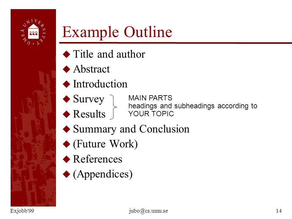 Exjobb 99jubo@cs.umu.se14 Example Outline u Title and author u Abstract u Introduction u Survey u Results u Summary and Conclusion u (Future Work) u References u (Appendices) MAIN PARTS headings and subheadings according to YOUR TOPIC