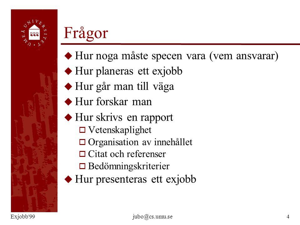 Exjobb'99jubo@cs.umu.se4 Frågor u Hur noga måste specen vara (vem ansvarar) u Hur planeras ett exjobb u Hur går man till väga u Hur forskar man u Hur