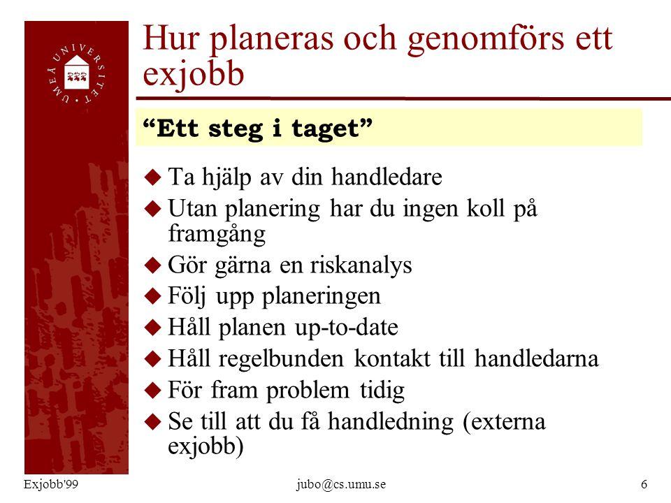 Exjobb'99jubo@cs.umu.se6 Hur planeras och genomförs ett exjobb u Ta hjälp av din handledare u Utan planering har du ingen koll på framgång u Gör gärna