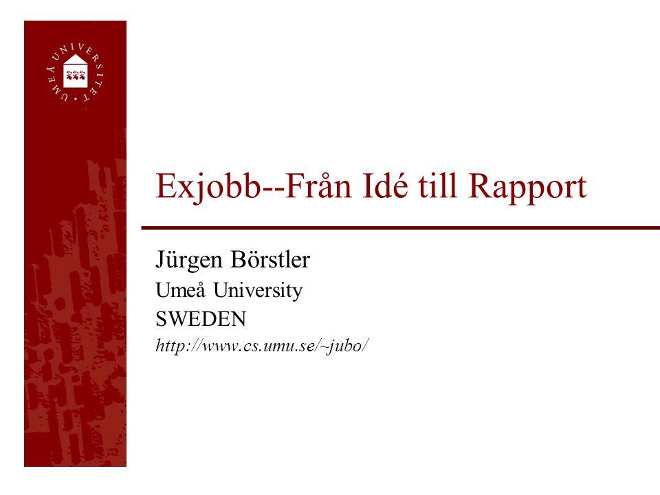 Exjobb--Från Idé till Rapport Jürgen Börstler Umeå University SWEDEN http://www.cs.umu.se/~jubo/