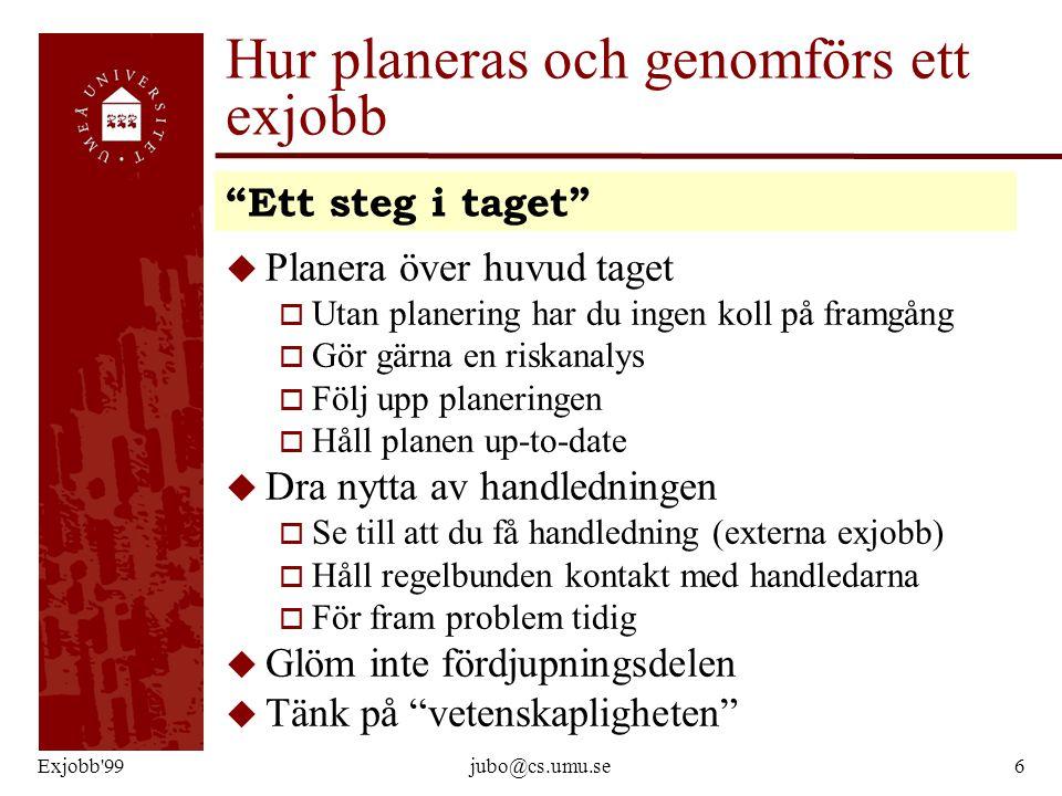 Exjobb'99jubo@cs.umu.se6 Hur planeras och genomförs ett exjobb u Planera över huvud taget o Utan planering har du ingen koll på framgång o Gör gärna e