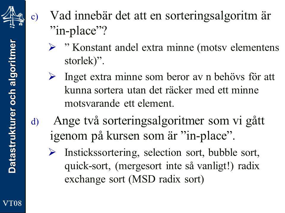 """Datastrukturer och algoritmer VT08 c) Vad innebär det att en sorteringsalgoritm är """"in-place""""?  """" Konstant andel extra minne (motsv elementens storle"""