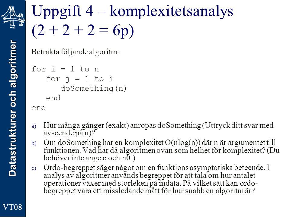 Datastrukturer och algoritmer VT08 Uppgift 4 – komplexitetsanalys (2 + 2 + 2 = 6p) Betrakta följande algoritm: for i = 1 to n for j = 1 to i doSomethi