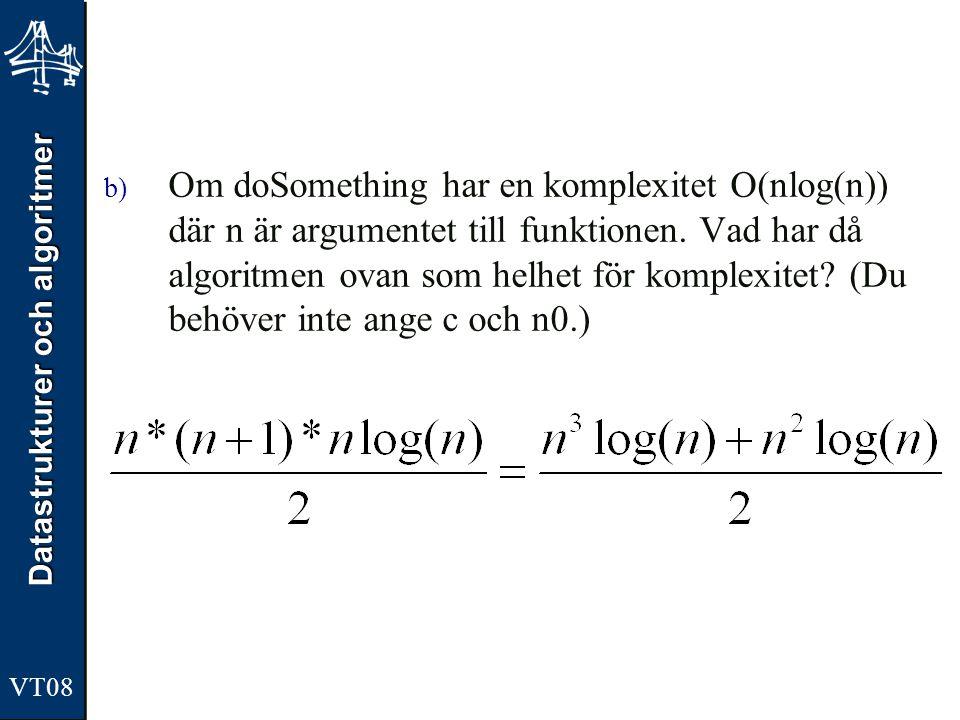 Datastrukturer och algoritmer VT08 b) Om doSomething har en komplexitet O(nlog(n)) där n är argumentet till funktionen. Vad har då algoritmen ovan som