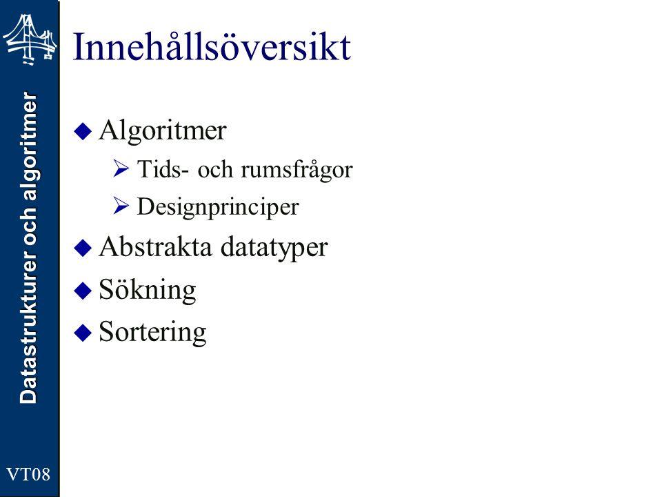 Datastrukturer och algoritmer VT08 Innehållsöversikt – Algoritmer  Tids och rumsfrågor  Exekvering, implementering, underhåll  Tid vs rumskomplexitet  Analys av exekveringstider oOlika sätt, vad de står för och +/- –Experimentell –Asymptotisk oT(n) för en alg => O(n) –Primitiva operationer –Okulärbesiktning oAtt beskriva algoritmer