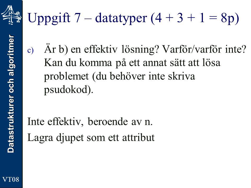 Datastrukturer och algoritmer VT08 Uppgift 7 – datatyper (4 + 3 + 1 = 8p) c) Är b) en effektiv lösning? Varför/varför inte? Kan du komma på ett annat