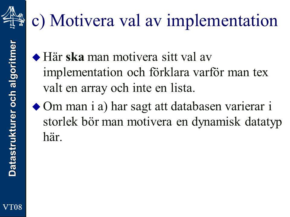 Datastrukturer och algoritmer VT08 c) Motivera val av implementation  Här ska man motivera sitt val av implementation och förklara varför man tex val