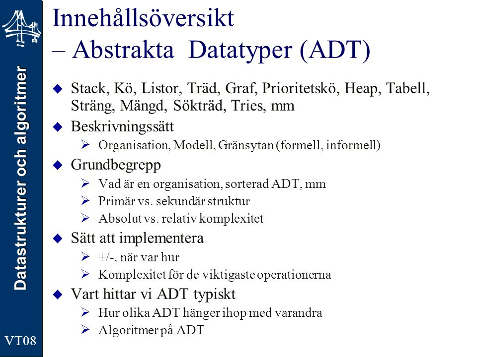 Datastrukturer och algoritmer VT08 Innehållsöversikt – Abstrakta Datatyper (ADT)  Stack, Kö, Listor, Träd, Graf, Prioritetskö, Heap, Tabell, Sträng,