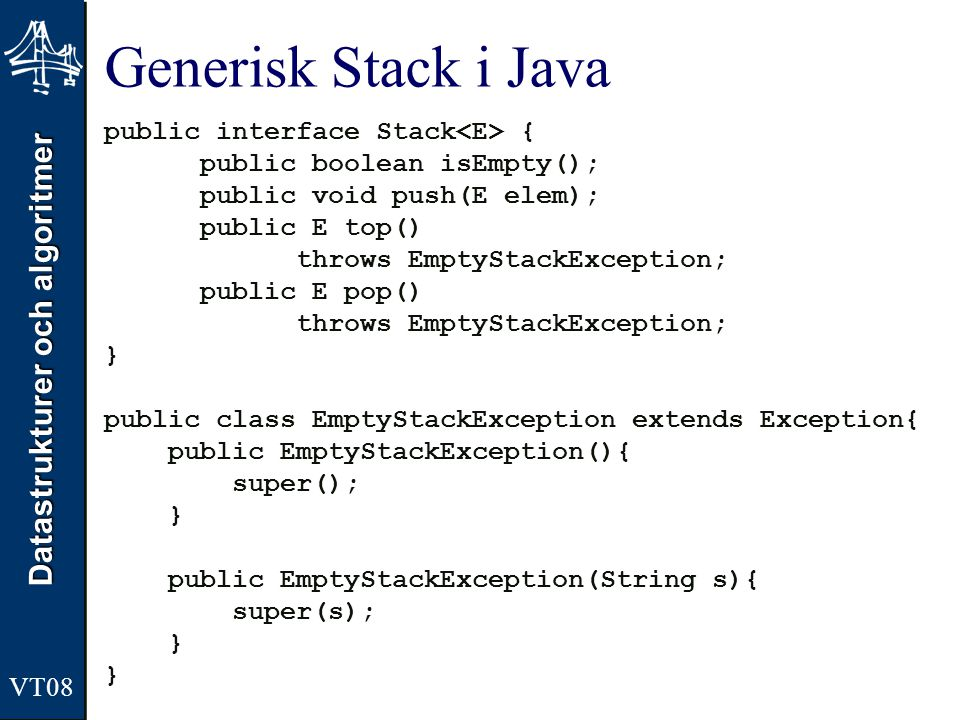 Datastrukturer och algoritmer VT08 Generisk Stack i Java public interface Stack { public boolean isEmpty(); public void push(E elem); public E top() throws EmptyStackException; public E pop() throws EmptyStackException; } public class EmptyStackException extends Exception{ public EmptyStackException(){ super(); } public EmptyStackException(String s){ super(s); }