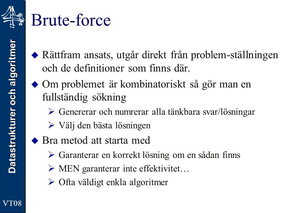Datastrukturer och algoritmer VT08 Brute-force  Rättfram ansats, utgår direkt från problem-ställningen och de definitioner som finns där.