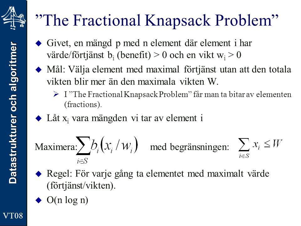 Datastrukturer och algoritmer VT08 The Fractional Knapsack Problem  Givet, en mängd p med n element där element i har värde/förtjänst b i (benefit) > 0 och en vikt w i > 0  Mål: Välja element med maximal förtjänst utan att den totala vikten blir mer än den maximala vikten W.