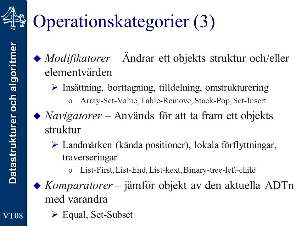 Datastrukturer och algoritmer VT08 Operationskategorier (3)  Modifikatorer – Ändrar ett objekts struktur och/eller elementvärden  Insättning, borttagning, tilldelning, omstrukturering oArray-Set-Value, Table-Remove, Stack-Pop, Set-Insert  Navigatorer – Används för att ta fram ett objekts struktur  Landmärken (kända positioner), lokala förflyttningar, traverseringar oList-First, List-End, List-kext, Binary-tree-left-child  Komparatorer – jämför objekt av den aktuella ADTn med varandra  Equal, Set-Subset