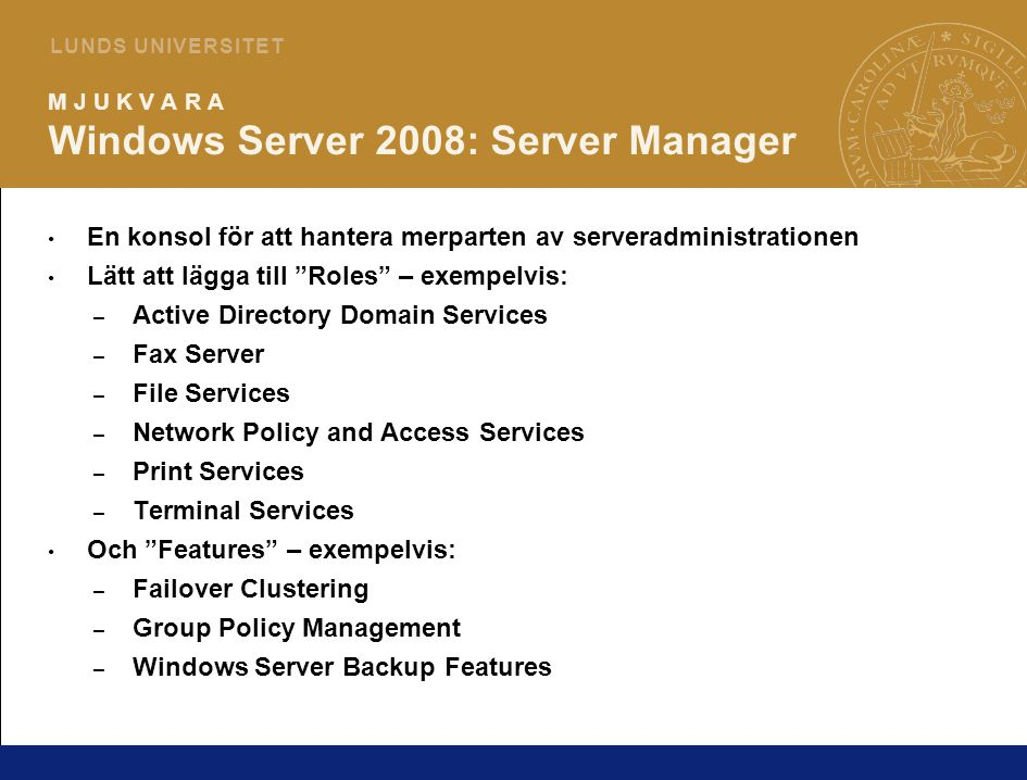 3 L U N D S U N I V E R S I T E T M J U K V A R A Windows Server 2008: Server Manager En konsol för att hantera merparten av serveradministrationen Lätt att lägga till Roles – exempelvis: – Active Directory Domain Services – Fax Server – File Services – Network Policy and Access Services – Print Services – Terminal Services Och Features – exempelvis: – Failover Clustering – Group Policy Management – Windows Server Backup Features