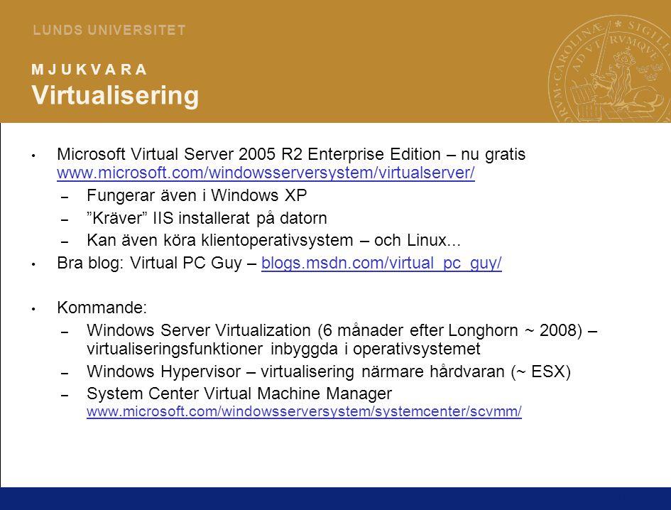 10 L U N D S U N I V E R S I T E T M J U K V A R A Virtualisering Microsoft Virtual Server 2005 R2 Enterprise Edition – nu gratis www.microsoft.com/windowsserversystem/virtualserver/ www.microsoft.com/windowsserversystem/virtualserver/ – Fungerar även i Windows XP – Kräver IIS installerat på datorn – Kan även köra klientoperativsystem – och Linux...
