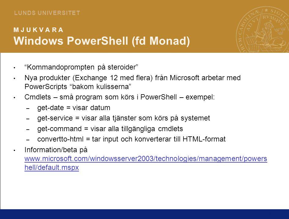 11 L U N D S U N I V E R S I T E T M J U K V A R A Windows PowerShell (fd Monad) Kommandoprompten på steroider Nya produkter (Exchange 12 med flera) från Microsoft arbetar med PowerScripts bakom kulisserna Cmdlets – små program som körs i PowerShell – exempel: – get-date = visar datum – get-service = visar alla tjänster som körs på systemet – get-command = visar alla tillgängliga cmdlets – convertto-html = tar input och konverterar till HTML-format Information/beta på www.microsoft.com/windowsserver2003/technologies/management/powers hell/default.mspx www.microsoft.com/windowsserver2003/technologies/management/powers hell/default.mspx