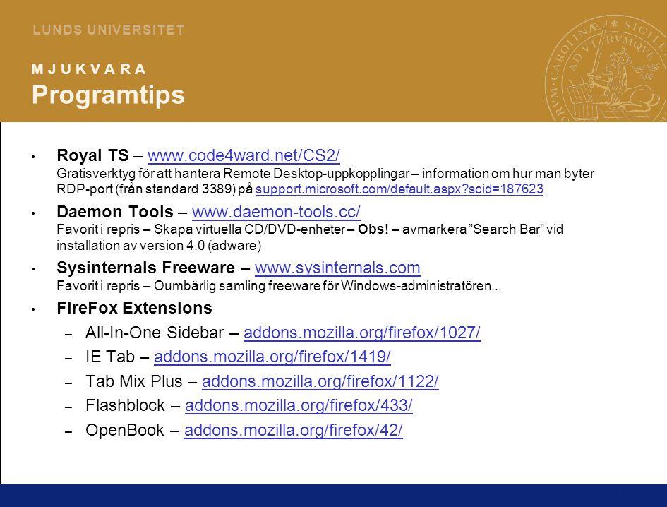 13 L U N D S U N I V E R S I T E T M J U K V A R A Programtips Royal TS – www.code4ward.net/CS2/ Gratisverktyg för att hantera Remote Desktop-uppkopplingar – information om hur man byter RDP-port (från standard 3389) på support.microsoft.com/default.aspx?scid=187623www.code4ward.net/CS2/support.microsoft.com/default.aspx?scid=187623 Daemon Tools – www.daemon-tools.cc/ Favorit i repris – Skapa virtuella CD/DVD-enheter – Obs.