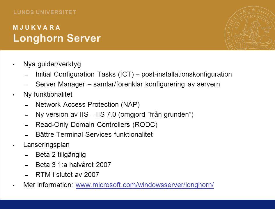4 L U N D S U N I V E R S I T E T M J U K V A R A Longhorn Server Nya guider/verktyg – Initial Configuration Tasks (ICT) – post-installationskonfiguration – Server Manager – samlar/förenklar konfigurering av servern Ny funktionalitet – Network Access Protection (NAP) – Ny version av IIS – IIS 7.0 (omgjord från grunden ) – Read-Only Domain Controllers (RODC) – Bättre Terminal Services-funktionalitet Lanseringsplan – Beta 2 tillgänglig – Beta 3 1:a halvåret 2007 – RTM i slutet av 2007 Mer information: www.microsoft.com/windowsserver/longhorn/www.microsoft.com/windowsserver/longhorn/