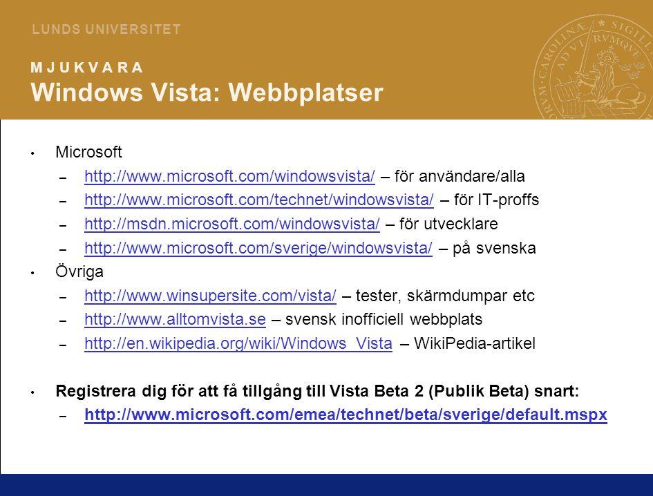 8 L U N D S U N I V E R S I T E T M J U K V A R A Windows Vista: Webbplatser Microsoft – http://www.microsoft.com/windowsvista/ – för användare/alla http://www.microsoft.com/windowsvista/ – http://www.microsoft.com/technet/windowsvista/ – för IT-proffs http://www.microsoft.com/technet/windowsvista/ – http://msdn.microsoft.com/windowsvista/ – för utvecklare http://msdn.microsoft.com/windowsvista/ – http://www.microsoft.com/sverige/windowsvista/ – på svenska http://www.microsoft.com/sverige/windowsvista/ Övriga – http://www.winsupersite.com/vista/ – tester, skärmdumpar etc http://www.winsupersite.com/vista/ – http://www.alltomvista.se – svensk inofficiell webbplats http://www.alltomvista.se – http://en.wikipedia.org/wiki/Windows_Vista – WikiPedia-artikel http://en.wikipedia.org/wiki/Windows_Vista Registrera dig för att få tillgång till Vista Beta 2 (Publik Beta) snart: – http://www.microsoft.com/emea/technet/beta/sverige/default.mspx http://www.microsoft.com/emea/technet/beta/sverige/default.mspx